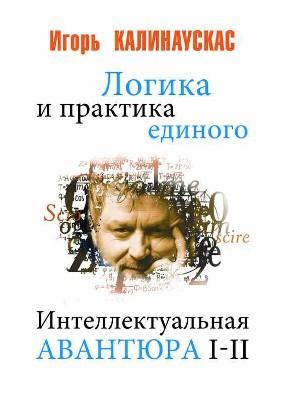 """Игорь Калинаускас """"Логика и практика единого. Интеллектуальная авантюра 1-2"""""""