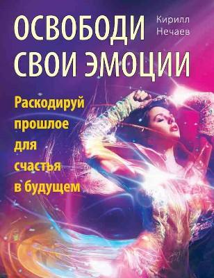 """Кирилл Нечаев """"Освободи свои эмоции. Раскодируй прошлое для счастья в будущем"""""""