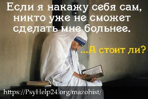Мазохист (мазохистическая личность): если я буду достаточно страдать, то получу любовь